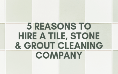 5 Reasons to Hire a Tile, Stone & Grout Cleaning Company